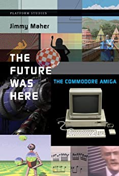 The Future Was Here: The Commodore Amiga (Platform Studies) by [Maher, Jimmy]