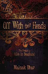 Off With Their Heads: The Prequel to Alice in Deadland by Mainak Dhar (2012-07-02)