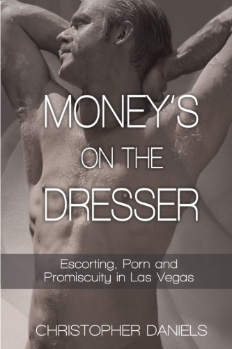 Money's On The Dresser - Escorting, Porn and Promiscuity in Las Vegas Christopher Dresser