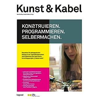 Kunst & Kabel: Konstruieren, Programmieren, Selbermachen!: Bausteine für pädagogisches Making in der Jugendmedienarbeit und Ergebnisse aus dem Praxisforschungsprojekt 'Fablab mobil'
