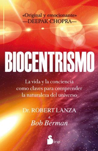 BIOCENTRISMO: LA VIDA Y LA CONCIENCIA COMO CLAVES PARA COMPRENDER LA NATURALEZA DEL UNIVERSO (2012) por DR. ROBERT LANZA & BOB BERMAN