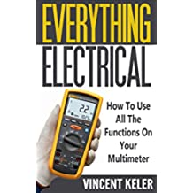 Everything Electrical: How To Use All The Functions On Your Multimeter (Revised Edition 6/24/2017) (English Edition)