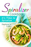 Best Spiralizers - Spiralizer Cookbook: It's Time to Spiralize: Includes Low Review