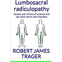 Lumbosacral radiculopathy: Causes and mimics of sciatica and low back nerve root disorders by Robert James Trager DC (2015-07-22)
