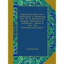Allgemeines Schweizer-liederbuch: E. Sammlung Von 570 D. Beliebtesten Gesänge, Kühreihen U. Volkslieder : Nebst E. Anh. Von Stammbuchaufsätzen