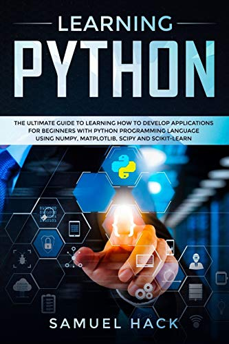 Learning Python: The Ultimate Guide to Learning How to Develop Applications for Beginners with Python Programming Language Using Numpy, Matplotlib, Scipy and Scikit-learn