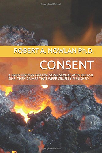 CONSENT: A BRIEF HISTORY OF HOW SOME SEXUAL ACTS BECAME SINS, THEN CRIMES THAT WERE CRUELLY PUNISHED