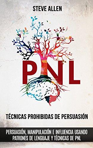 Técnicas prohibidas de Persuasión, manipulación e influencia usando patrones de lenguaje y técnicas de PNL (2a Edición): Cómo persuadir, influenciar y manipular usando patrones de lenguaje y PNL por Steve Allen