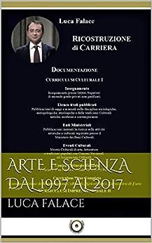 Arte e Scienza dal 1997 al 2017: Documentazione della produzione Culturale, Scientifica e Lavorativa di Luca Falace di [Falace, Luca]