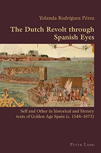 The Dutch Revolt through Spanish Eyes: Self and Other in historical and literary texts of Golden Age Spain (c. 1548-1673) (Hispanic Studies: Culture and Ideas) por Yolanda Rodríguez Pérez