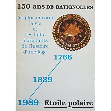 La Loge de l'Etoile Polaire : 150 ans de Batignolles (et plus encore) la vie et les faits marquants de l'histoire d'une Loge : 1766 - 1839 - 1989