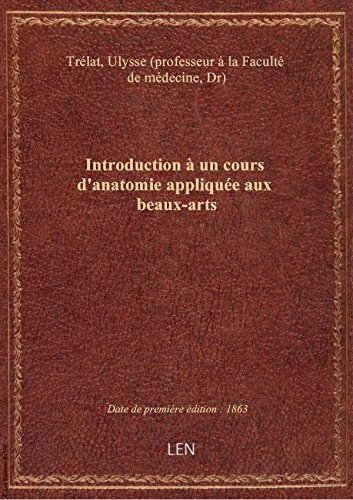 Introduction  un cours d'anatomie applique aux beaux-arts / par le Dr Ulysse Trlat