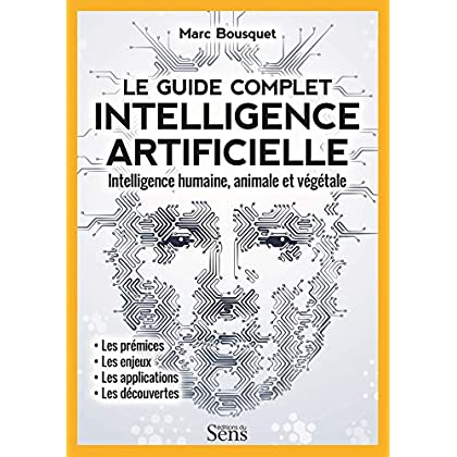Le guide complet intelligence artificielle : Intelligence humaine, animale et végétale