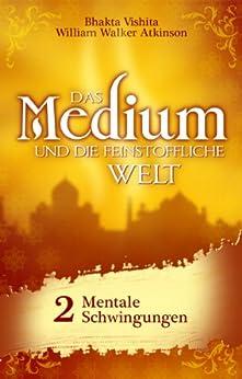 Das Medium und die feinstoffliche Welt - Teil 2 - Mentale Schwingungen von [Vishita, Bhakta, Atkinson, William Walker]