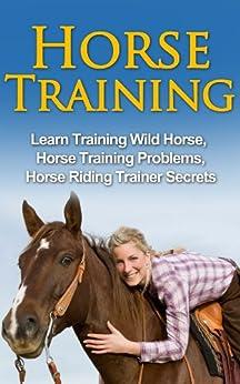 Horse Training - Learn Training Wild Horse, Horse Training Problems, Horse Riding Trainer Secrets (Horse Training Secrets, Horse Training Methods) (English Edition) par [White, Jolin]