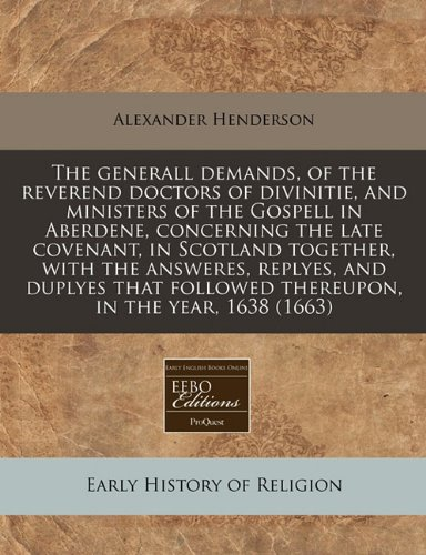 The generall demands, of the reverend doctors of divinitie, and ministers of the Gospell in Aberdene, concerning the late covenant, in Scotland ... followed thereupon, in the year, 1638 (1663)