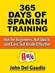 365 Days of Spanish Training: For Use with How to Become Fluent in Spanish (Not for Beginners, Not Quick and Easy, but Really Effective)