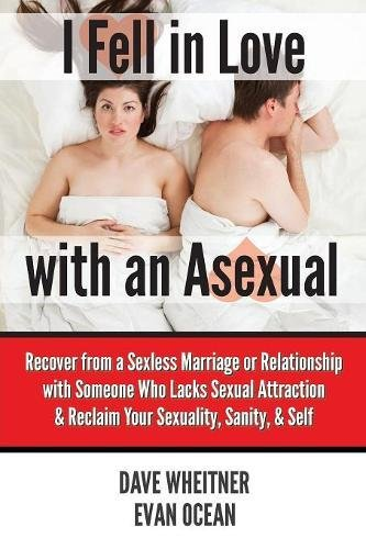 I Fell in Love with an Asexual: Recover from a Sexless Marriage or Relationship with Someone Who Lacks Sexual Attraction & Reclaim Your Sexuality, Sanity, & Self