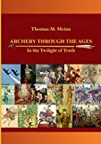 Archery Through the Ages - In the Twilight of Truth - Books on Demand - amazon.co.uk