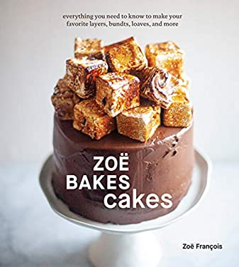 Zoë Bakes Cakes: Everything You Need to Know to Make Your Favorite Layers, Bundts, Loaves, and More [A Baking Book] (English Edition)