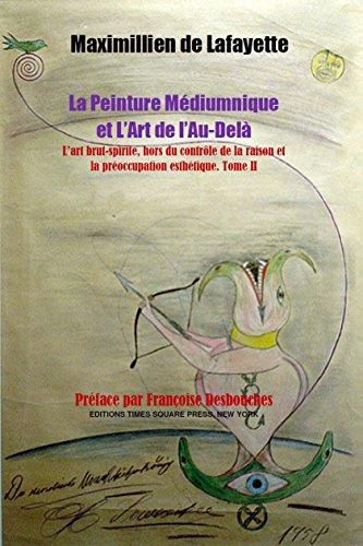 Tome II. La Peinture Médiumnique et L'Art de l'Au-Delà :  L'art brut-spirite hors du contrôle de la raison et la préoccupation esthétique (Art Spirituel t. 2) par Maximillien de Lafayette