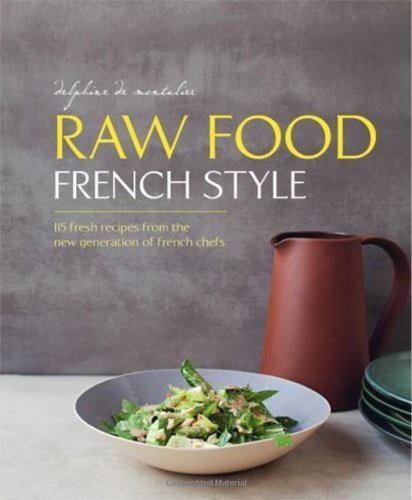 Raw Food French Style: 115 fresh recipes from the new generation of french chefs by Montalier, Delphine de (2014) Hardcover