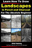 Learn How to Draw Landscapes in Pencil and Charcoal For The Absolute Beginner (Learn to Draw Book 15)