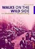 Walks on the Wild Side: Eine Geschichte der Stadtforschung - Rolf Lindner