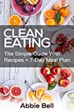 Clean Eating: The Simple Guide With Delicious & Healthy Recipes + 7-Day Meal Plan For Wellness (Clean Eating Diet, Weight Loss, 7-Day Meal Plan, Healthy Eating, Healthy Living)