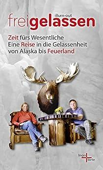 freigelassen - iBurn-out: Zeit fürs Wesentliche: Eine Reise in die Gelassenheit von Alaska bis Feuerland von [Schmitz, Ingo, Jeß, Birte]
