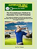 Automatic Golf Fitness: The Revolutionary Method to Maximize Your Golf Potential: The complete workout system for increased distance, better focus, and ... Putting Golf Improvement Series Book 4)