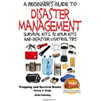 A Beginner's Guide to Disaster Management: Survival Kits, 72 Hour Kits and Disaster Control Tips