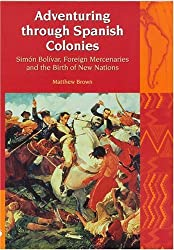 Adventuring Through Spanish Colonies: Simon Bolivar, Foreign Mercenaries and the Birth of New Nations (Liverpool Latin American Studies)