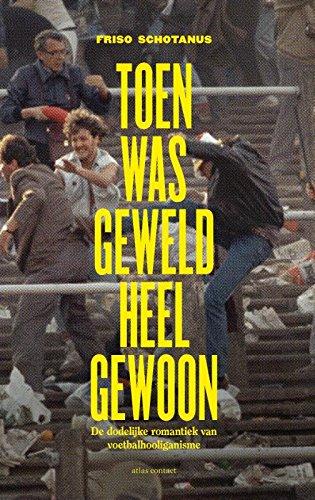 Toen was geweld heel gewoon: de dodelijke romantiek van voetbalhooliganisme