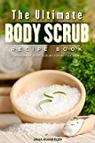 The Ultimate Body Scrub Recipe Book: Homemade Body Scrubs for Better Skin