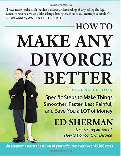 How To Make Any Divorce Better: Specific Steps to Make Things Smoother, Faster, Less Painful and Save You a Lot of Money by Ed Sherman (2015-01-06)