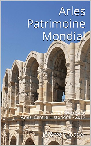 Couverture du livre Arles Patrimoine Mondial: Guide de voyage Arles, Centre Historique - 2017