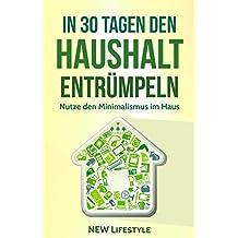 In 30 Tagen den Haushalt entrümpeln: Nutze den Minimalismus im Haus (Ausmisten, Aufräumen, Haushalt vereinfachen, Glück 1)