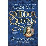 Six Tudor Queens 1. Katherine of Aragon, The True Queen