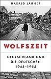 Wolfszeit: Deutschland und die Deutschen 1945 - 1955 - Harald Jähner