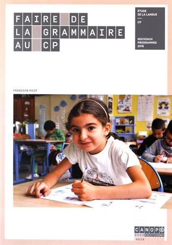 Faire de la grammaire au CP : étude de la langue : nouveaux programmes 2016 / Françoise Picot,....- Futuroscope : Canopé Éditions , DL 2016, cop. 2016 (Mayenne : Impr. Jouve)