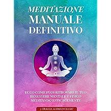 Meditazione Manuale Definitivo: Ecco come puoi ritrovare il tuo benessere mentale e fisico meditando efficacemente - 3 tracce audio incluse! (Italian Edition)