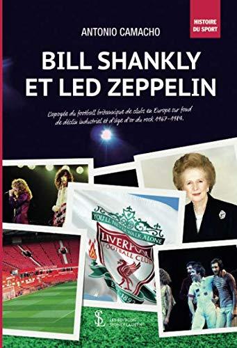 BILL SHANKLY ET LED ZEPPELIN de déclin industriel et d'âge d'or du rock 1967-1984.: L'apogée du football britannique de clubs en Europe sur fond