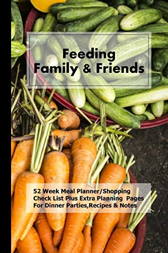 Feeding Family & Friends: 52 Week Meal Planner/Shopping Check List Plus Extra Planning  Pages For Dinner Parties,Recipes & Notes