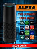 Alexa: The Ultimate User Guide to master your personal assistant (user guide,smart home,amazon echo) (English Edition)