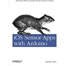 iOS Sensor Apps with Arduino: Wiring the iPhone and iPad into the Internet of Things by Alasdair Allan (2011-09-25)
