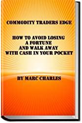 Commodity Traders Edge - How to Avoid Losing a Fortune and Walk Away with Cash in Your Pocket (English Edition)