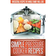 Pressure Cooker Recipes: Essential, Easy To Follow Recipes You Can Make With A Pressure Cooker. (Simple Recipe Series)