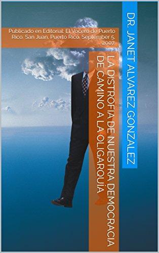 La Distrofia de Nuestra Democracia de Camino a la Oligarquía: Publicado en Editorial: El Vocero de Puerto Rico. San Juan, Puerto Rico. September 5, 2007. por Dr. Janet Alvarez Gonzalez