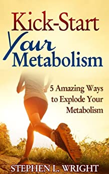 Kick-Start Your Metabolism: 5 Amazing Ways to Explode Your Metabolism (English Edition) par [Wright, Stephen L.]